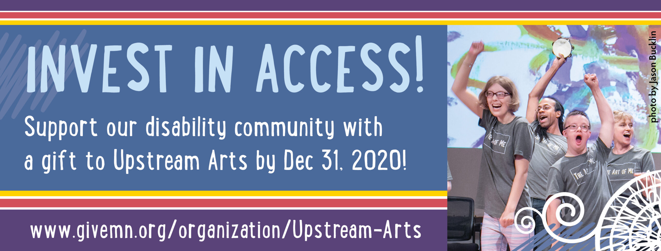 Colorful banner with rainbow stripes that reads in bolded text: Invest in Access! Support our disability community with a gift to Upstream Arts! http://givemn.org/upstream-arts. To the right, the photo of a group of UA participants onstage, raising their fists in a gesture of solidarity.
